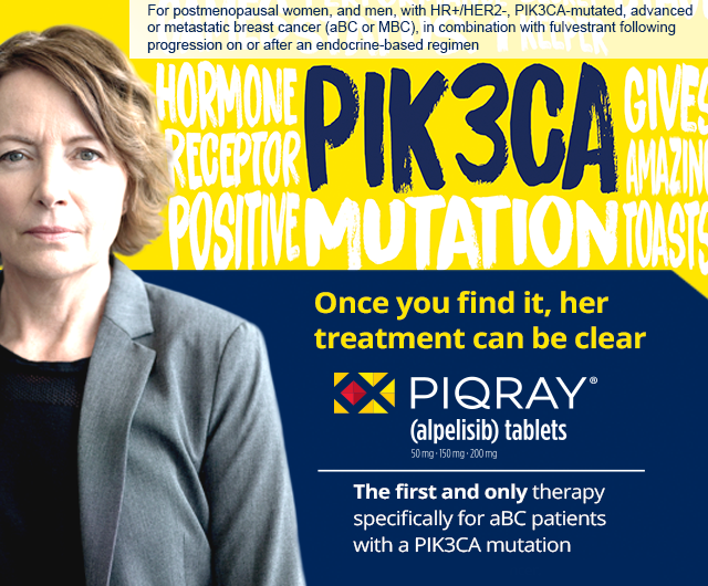 For postmenopausal women, and men, with HR+/ HER2-, PIK3CA-mutated, advanced or metastatic breast cancer (aBC or MBC), in combination with fulvestrant following progression on or after an endocrine-based regimen. PIQRAY is the first and only therapy specifically for aBC patients with a PIK3CA mutation
